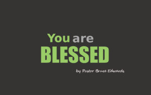 you are blessed by Pastor Bruce Edwards